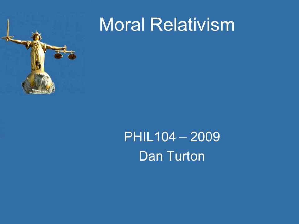Moral Relativism PHIL104 – 2009 Dan Turton