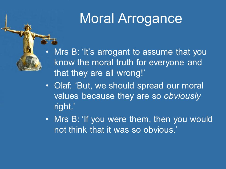 Moral Arrogance Mrs B: 'It's arrogant to assume that you know the moral truth for everyone and that they are all wrong!'