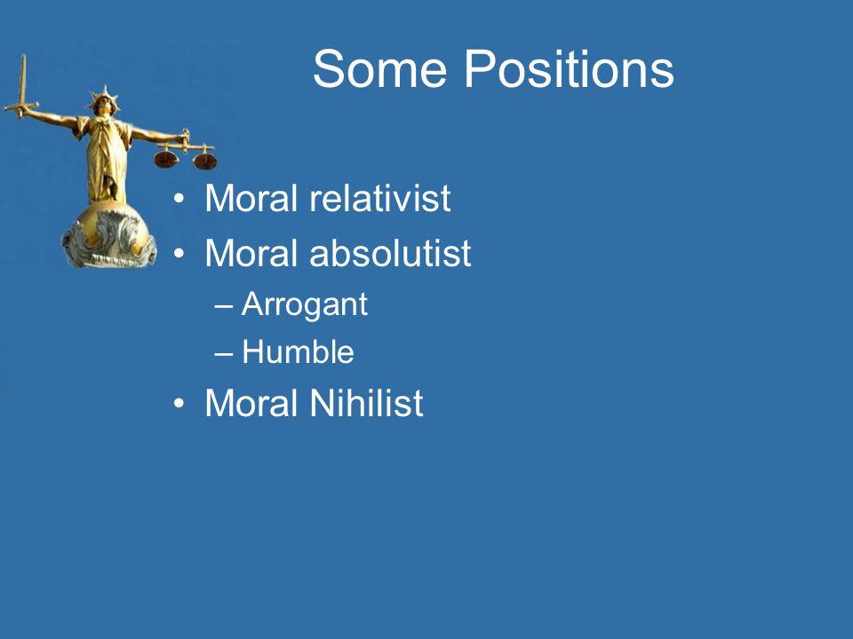 Some Positions Moral relativist Moral absolutist Moral Nihilist
