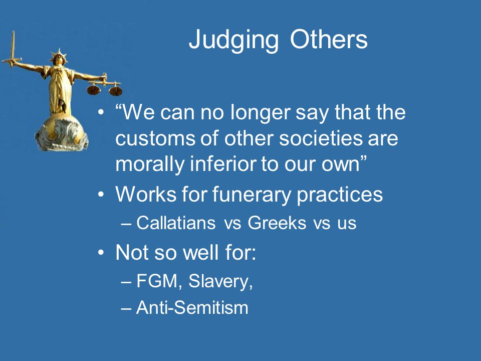 Judging Others We can no longer say that the customs of other societies are morally inferior to our own