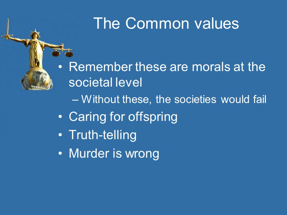 The Common values Remember these are morals at the societal level