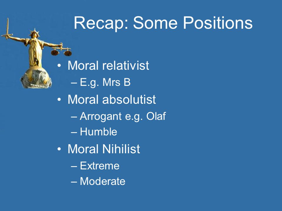Recap: Some Positions Moral relativist Moral absolutist Moral Nihilist