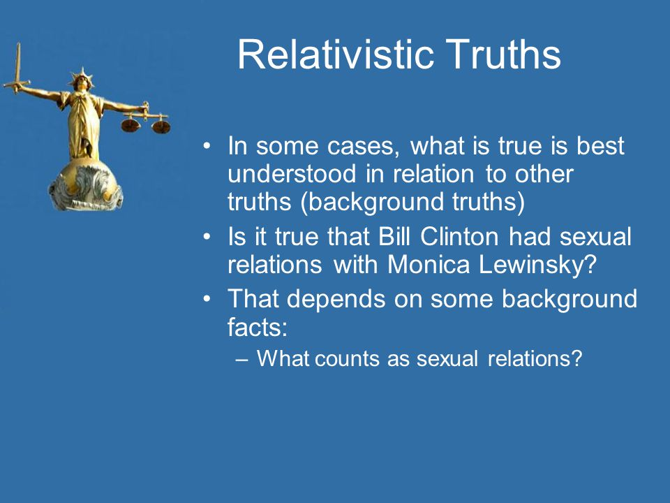 Relativistic Truths In some cases, what is true is best understood in relation to other truths (background truths)