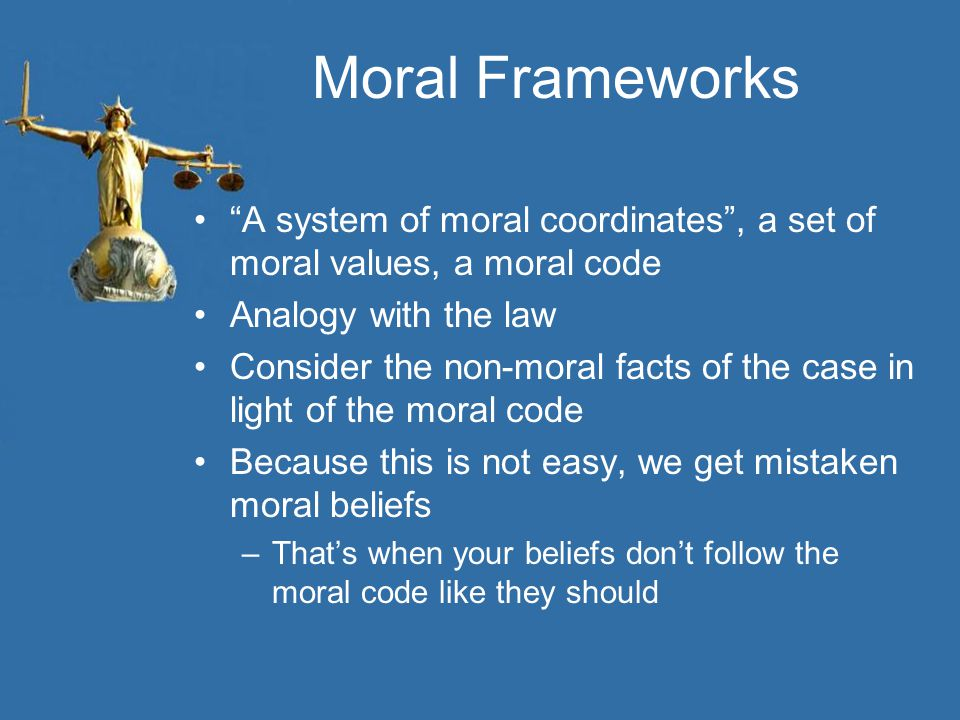 Moral Frameworks A system of moral coordinates , a set of moral values, a moral code. Analogy with the law.
