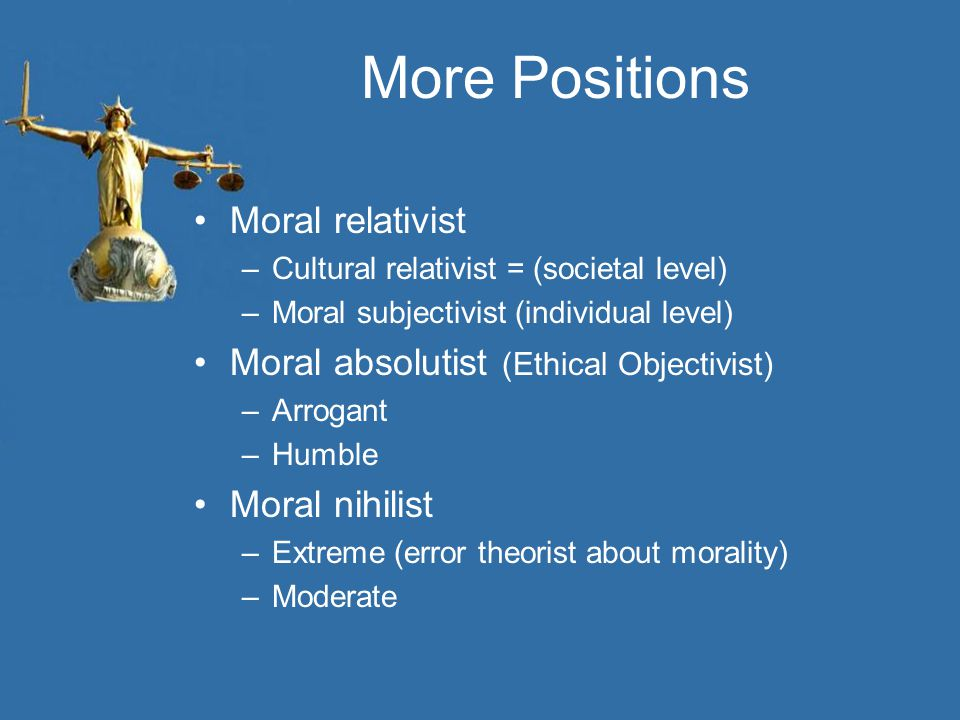 More Positions Moral relativist Moral absolutist (Ethical Objectivist)