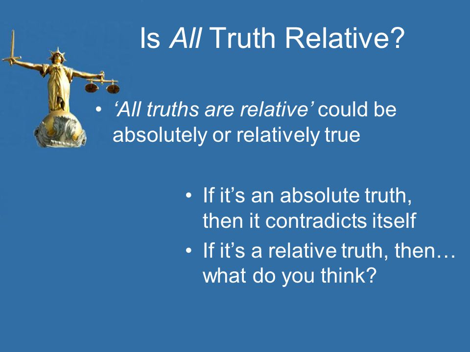 Is All Truth Relative 'All truths are relative' could be absolutely or relatively true. If it's an absolute truth, then it contradicts itself.