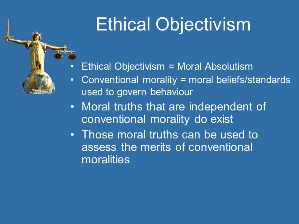 Ethical Objectivism Ethical Objectivism = Moral Absolutism. Conventional morality = moral beliefs/standards used to govern behaviour.