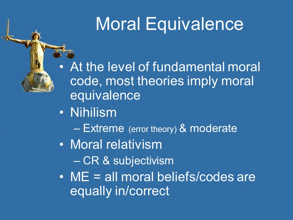 Moral Equivalence At the level of fundamental moral code, most theories imply moral equivalence. Nihilism.