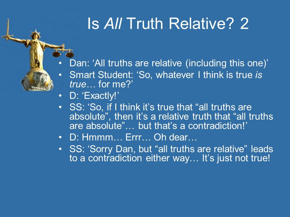 Is All Truth Relative 2 Dan: 'All truths are relative (including this one)' Smart Student: 'So, whatever I think is true is true… for me '