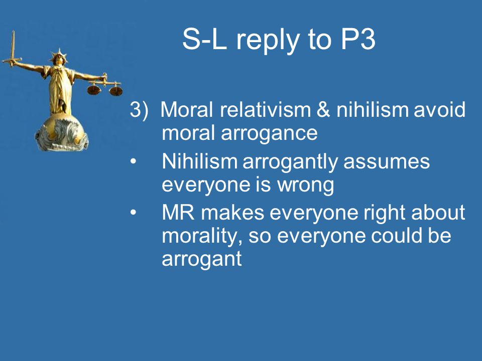 S-L reply to P3 3) Moral relativism & nihilism avoid moral arrogance