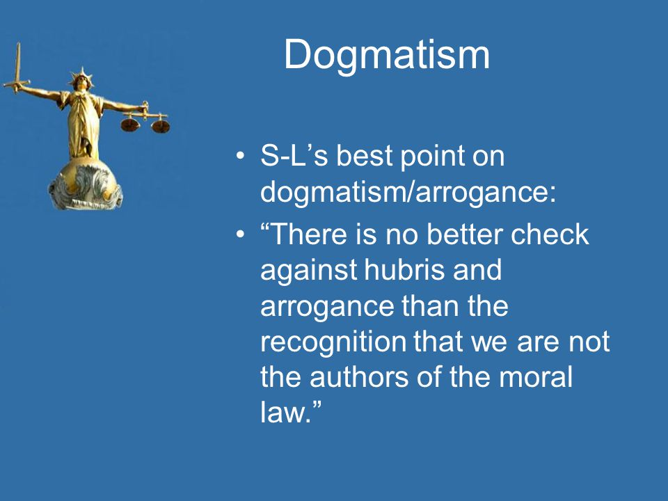 Dogmatism S-L's best point on dogmatism/arrogance: