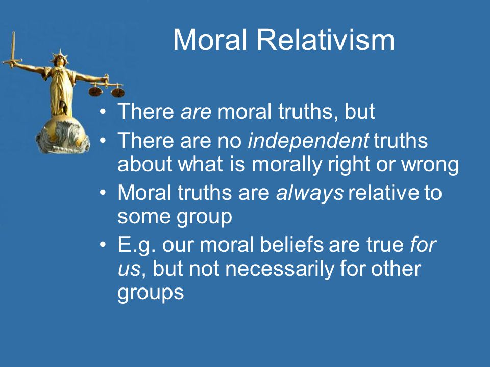 Moral Relativism There are moral truths, but