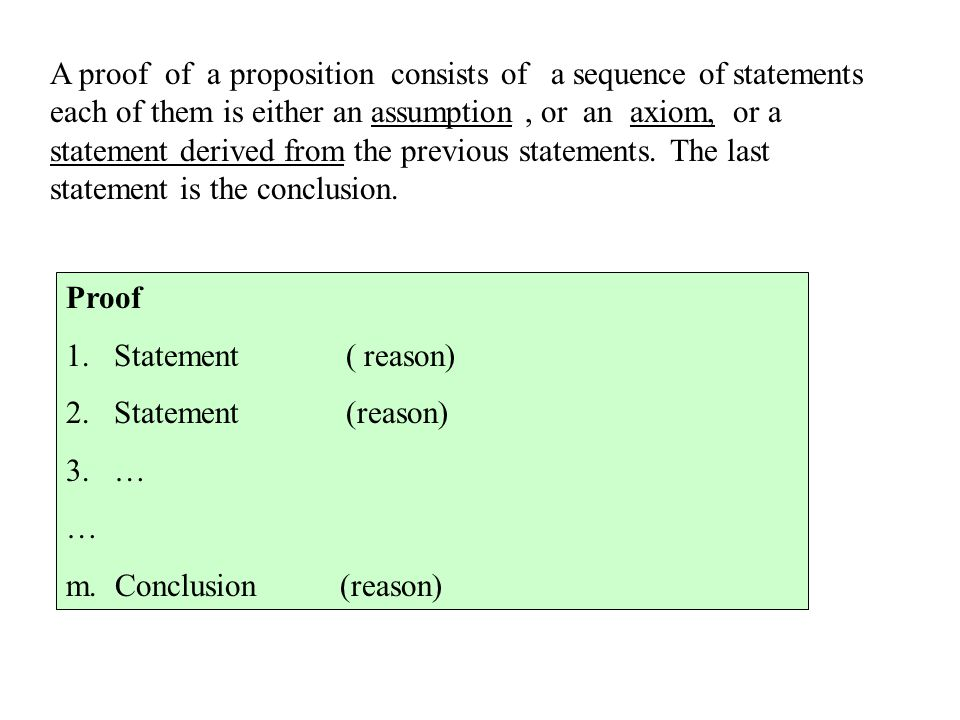 A proof of a proposition consists of a sequence of statements each of them is either an assumption , or an axiom, or a statement derived from the previous statements. The last statement is the conclusion.