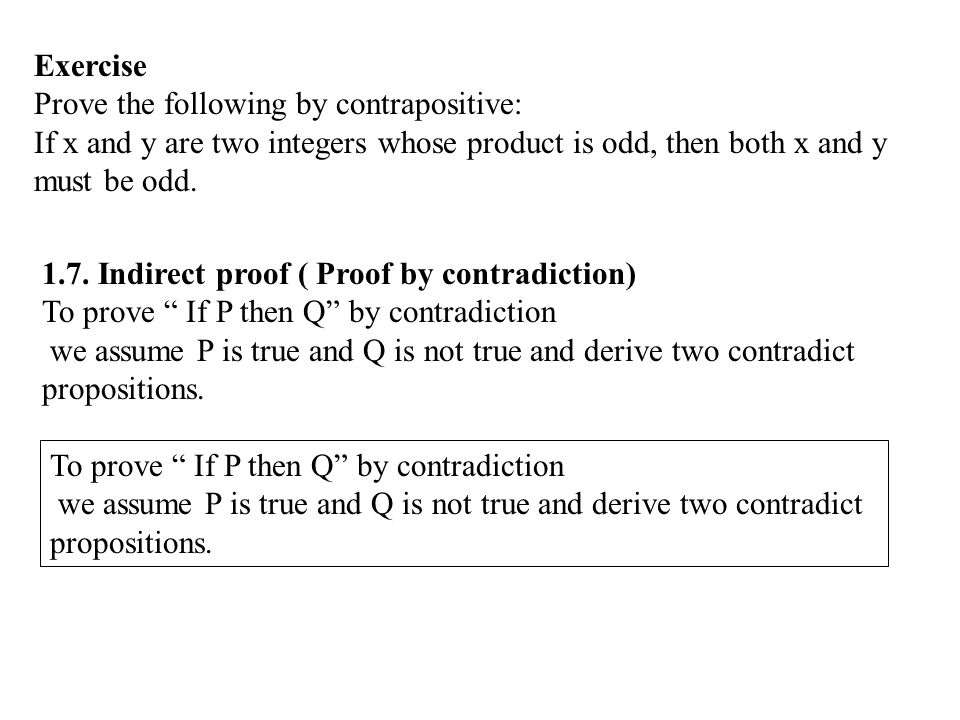 Exercise Prove the following by contrapositive: If x and y are two integers whose product is odd, then both x and y must be odd.