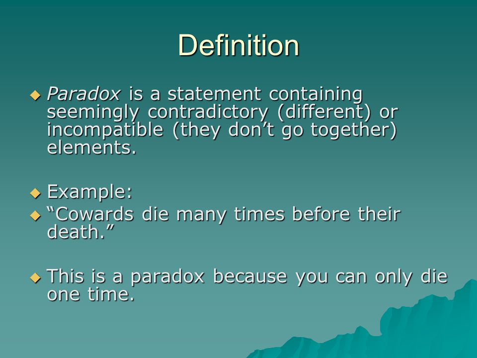 Definition Paradox is a statement containing seemingly contradictory (different) or incompatible (they don't go together) elements.