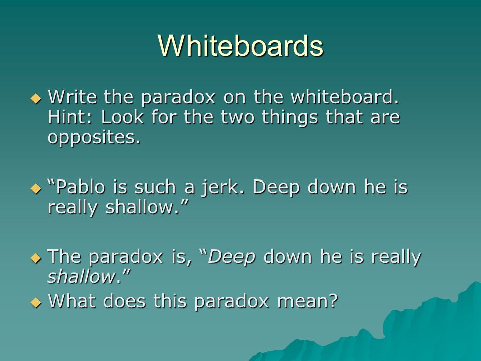 Whiteboards Write the paradox on the whiteboard. Hint: Look for the two things that are opposites.