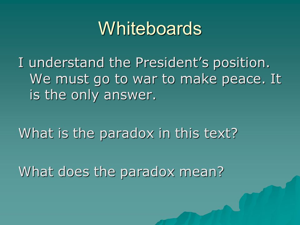 Whiteboards I understand the President's position. We must go to war to make peace. It is the only answer.