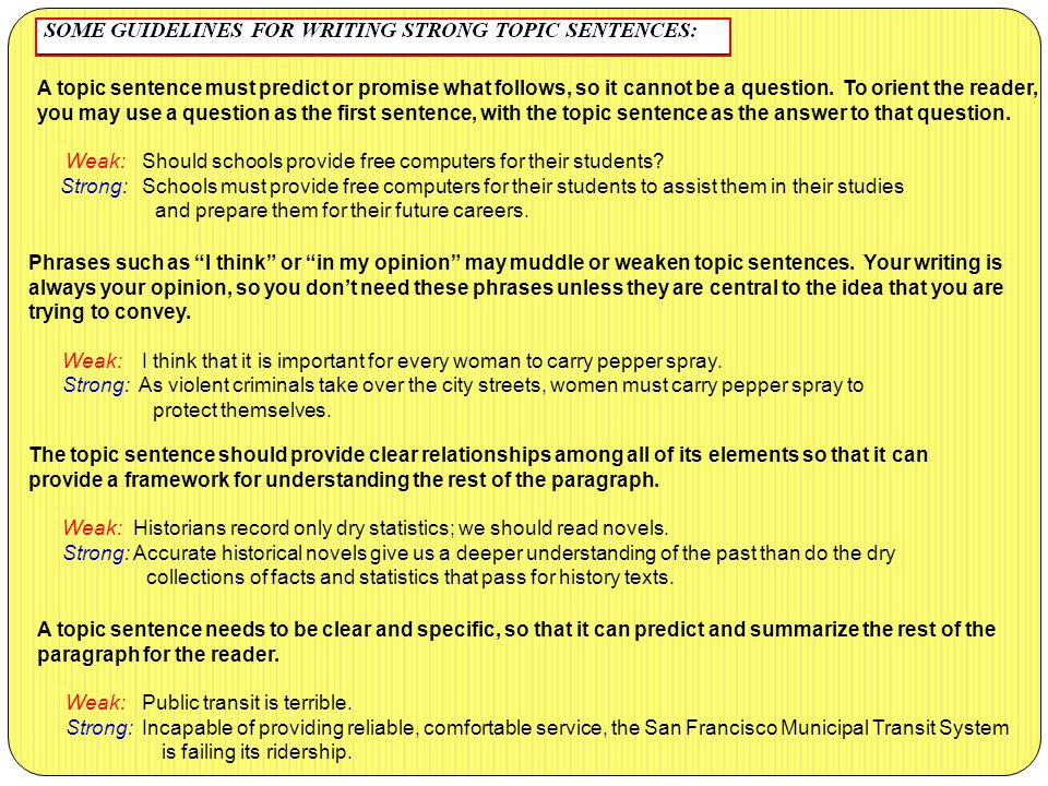A topic sentence must predict or promise what follows, so it cannot be a question. To orient the reader, you may use a question as the first sentence, with the topic sentence as the answer to that question. Weak: Should schools provide free computers for their students