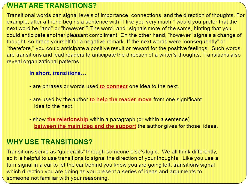 WHAT ARE TRANSITIONS Transitional words can signal levels of importance, connections, and the direction of thoughts. For example, after a friend begins a sentence with I like you very much, would you prefer that the next word be and or however The word and signals more of the same, hinting that you could anticipate another pleasant compliment. On the other hand, however signals a change of thought, so brace yourself for a negative remark. If the next words were consequently or therefore, you could anticipate a positive result or reward for the positive feelings. Such words are transitions and lead readers to anticipate the direction of a writer s thoughts. Transitions also reveal organizational patterns.