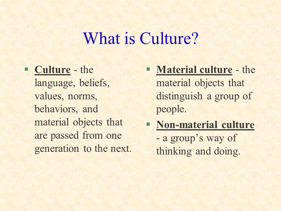 What is Culture Culture - the language, beliefs, values, norms, behaviors, and material objects that are passed from one generation to the next.