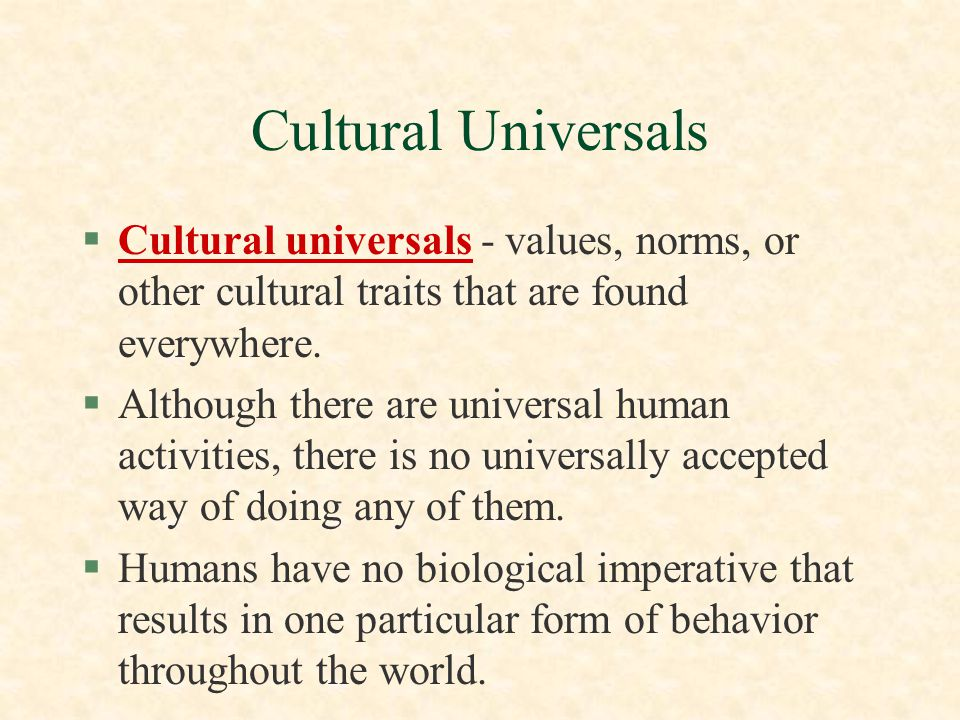 Cultural Universals Cultural universals - values, norms, or other cultural traits that are found everywhere.
