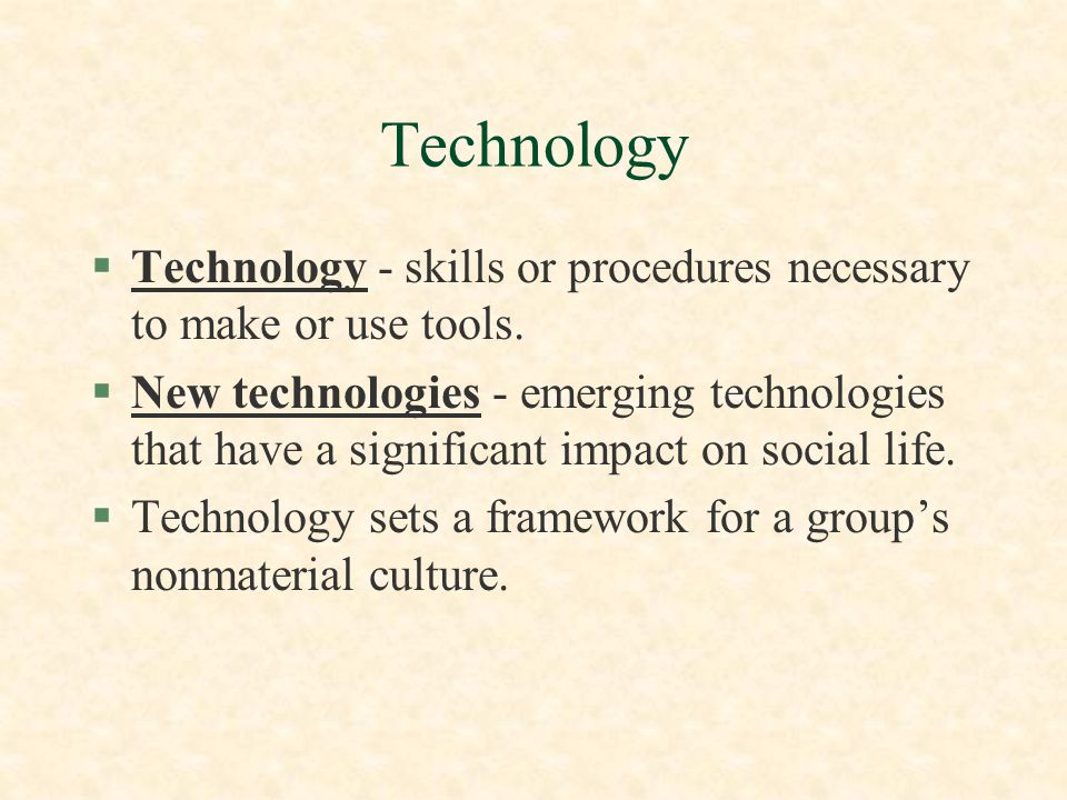 Technology Technology - skills or procedures necessary to make or use tools.