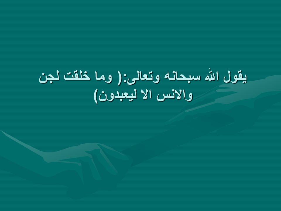 يقول الله سبحانه وتعالى:( وما خلقت لجن والانس الا ليعبدون)