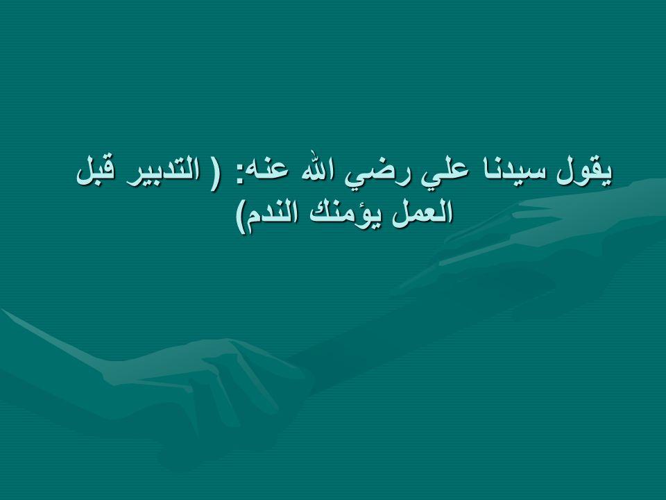 يقول سيدنا علي رضي الله عنه: ( التدبير قبل العمل يؤمنك الندم)