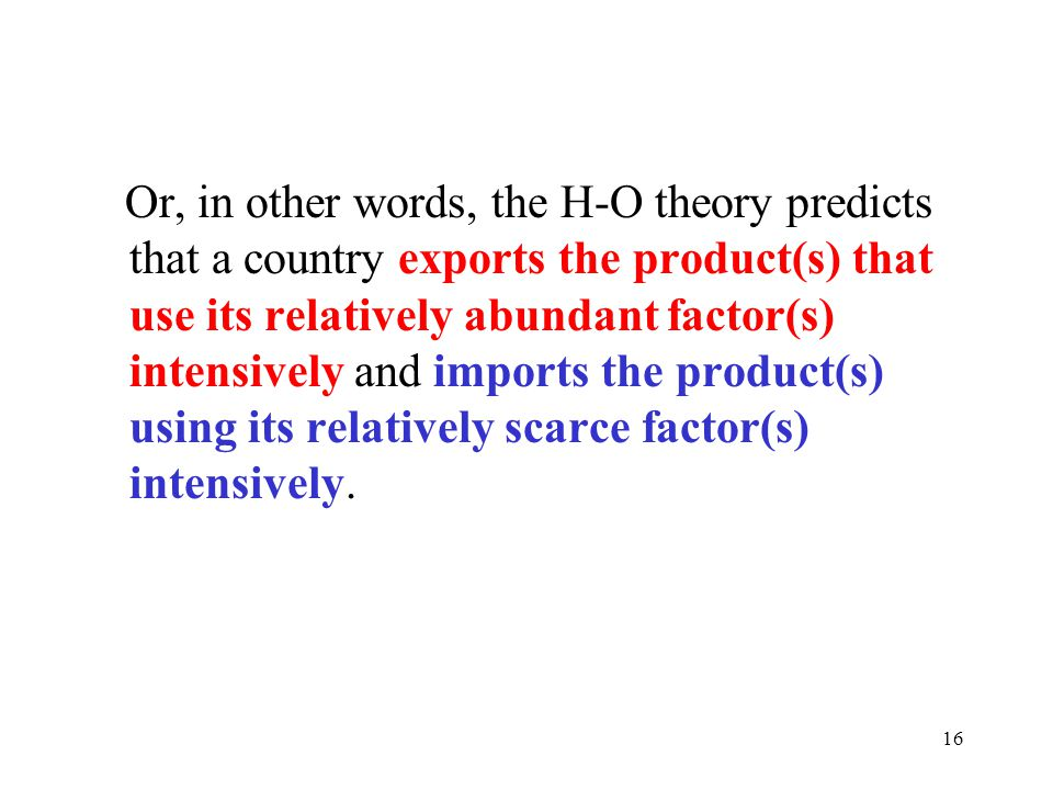 Or, in other words, the H-O theory predicts that a country exports the product(s) that use its relatively abundant factor(s) intensively and imports the product(s) using its relatively scarce factor(s) intensively.