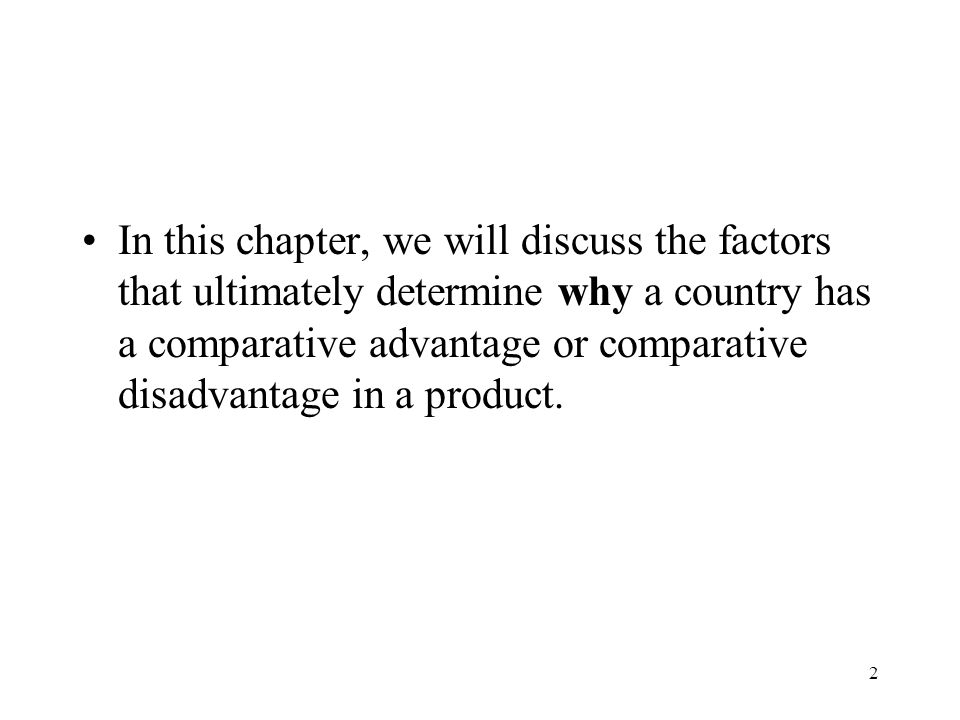 In this chapter, we will discuss the factors that ultimately determine why a country has a comparative advantage or comparative disadvantage in a product.