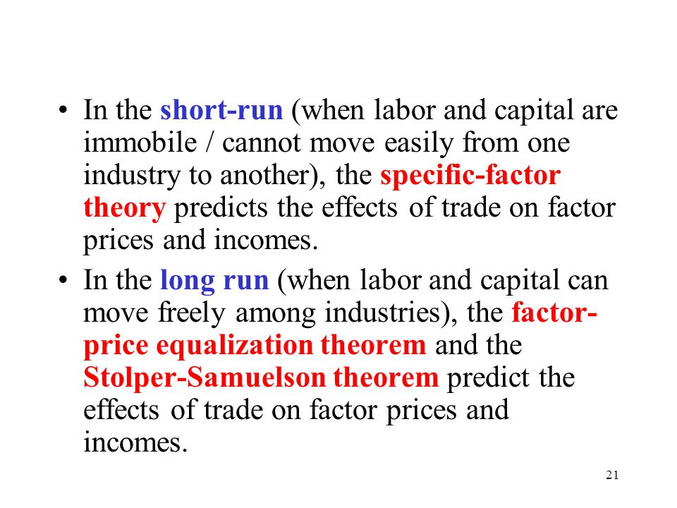 In the short-run (when labor and capital are immobile / cannot move easily from one industry to another), the specific-factor theory predicts the effects of trade on factor prices and incomes.