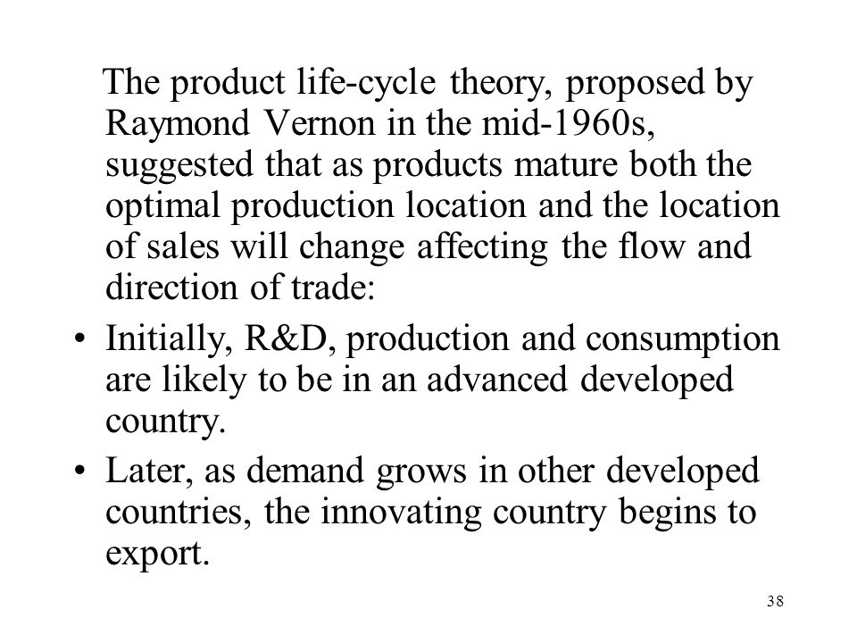 The product life-cycle theory, proposed by Raymond Vernon in the mid-1960s, suggested that as products mature both the optimal production location and the location of sales will change affecting the flow and direction of trade: