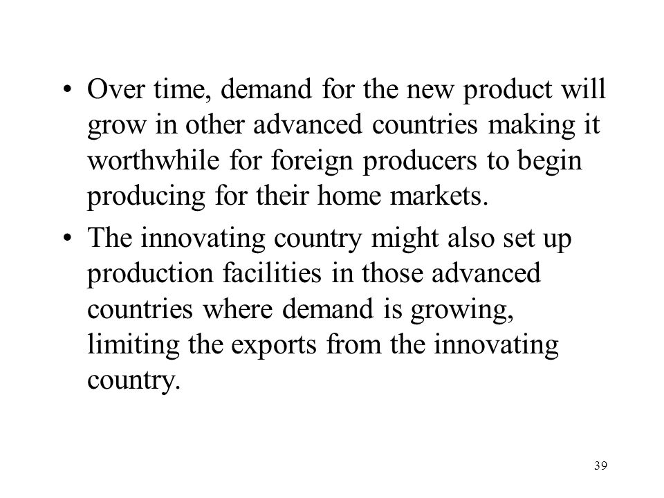 Over time, demand for the new product will grow in other advanced countries making it worthwhile for foreign producers to begin producing for their home markets.