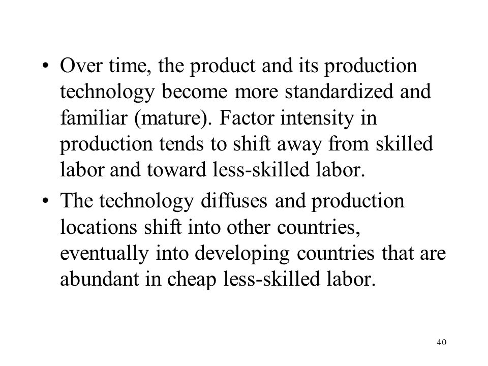 Over time, the product and its production technology become more standardized and familiar (mature). Factor intensity in production tends to shift away from skilled labor and toward less-skilled labor.