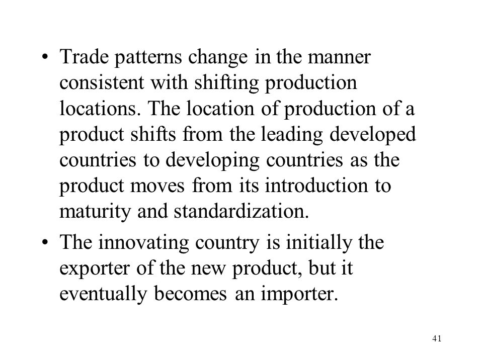 Trade patterns change in the manner consistent with shifting production locations. The location of production of a product shifts from the leading developed countries to developing countries as the product moves from its introduction to maturity and standardization.