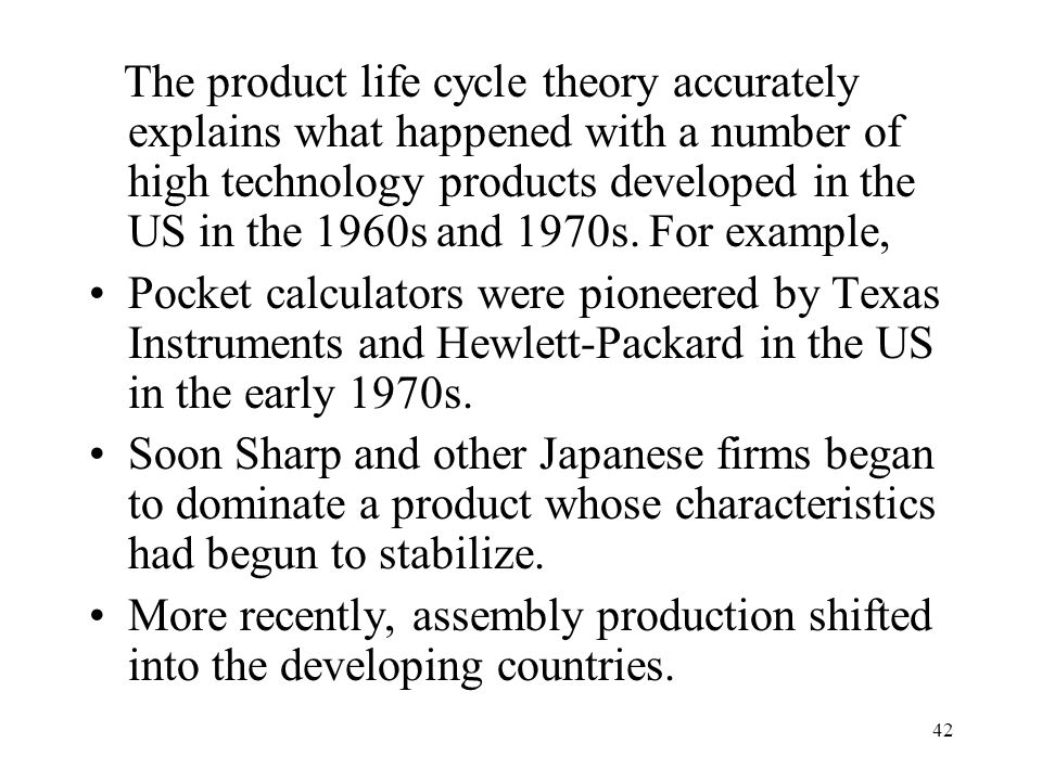 The product life cycle theory accurately explains what happened with a number of high technology products developed in the US in the 1960s and 1970s. For example,