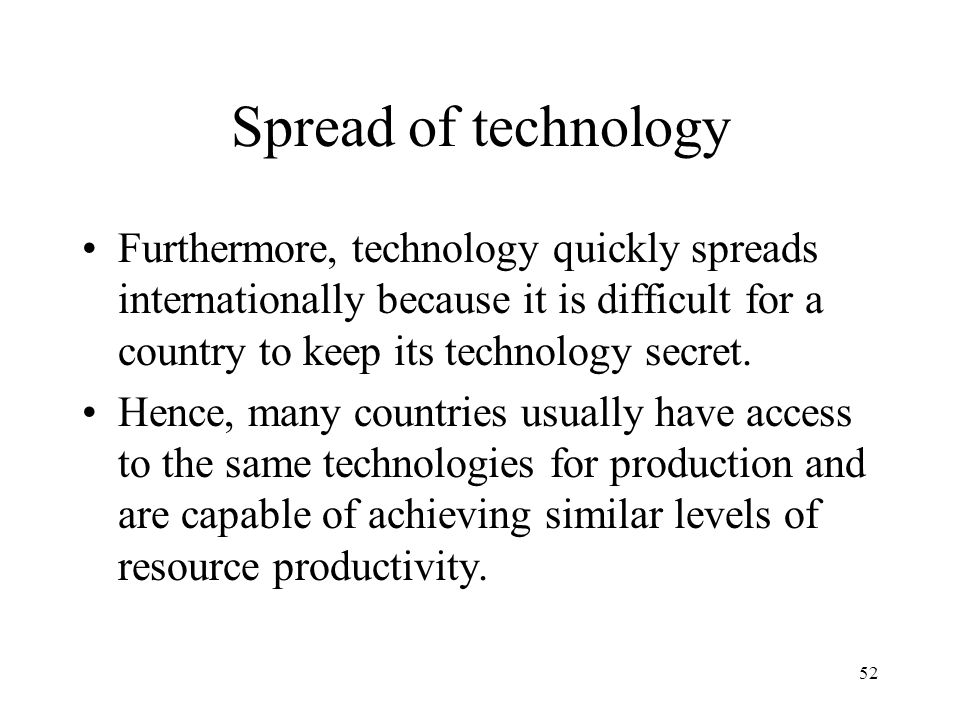 Spread of technology Furthermore, technology quickly spreads internationally because it is difficult for a country to keep its technology secret.