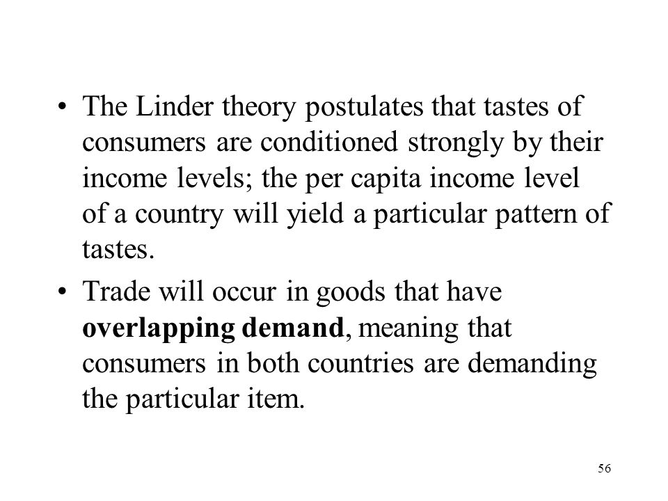 The Linder theory postulates that tastes of consumers are conditioned strongly by their income levels; the per capita income level of a country will yield a particular pattern of tastes.