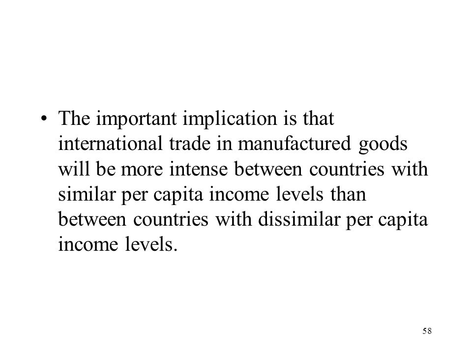The important implication is that international trade in manufactured goods will be more intense between countries with similar per capita income levels than between countries with dissimilar per capita income levels.