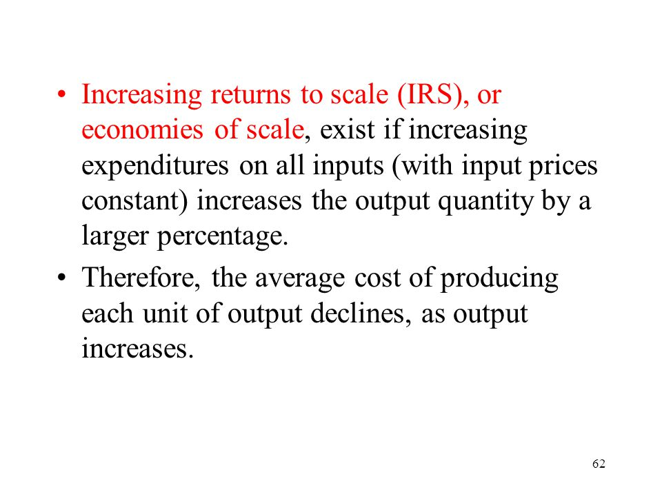 Increasing returns to scale (IRS), or economies of scale, exist if increasing expenditures on all inputs (with input prices constant) increases the output quantity by a larger percentage.