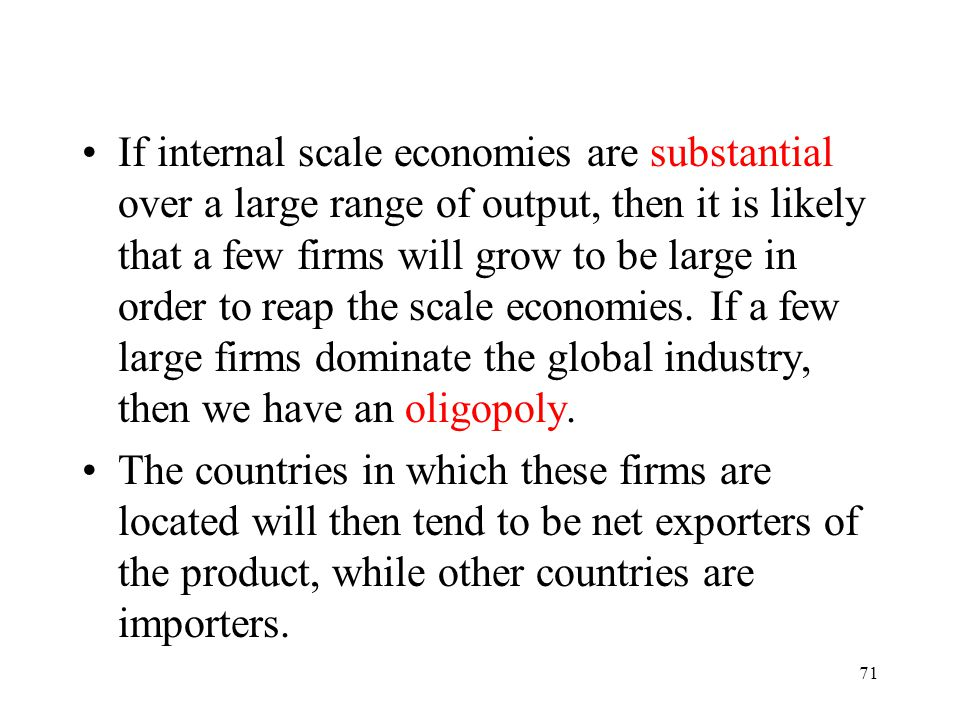 If internal scale economies are substantial over a large range of output, then it is likely that a few firms will grow to be large in order to reap the scale economies. If a few large firms dominate the global industry, then we have an oligopoly.