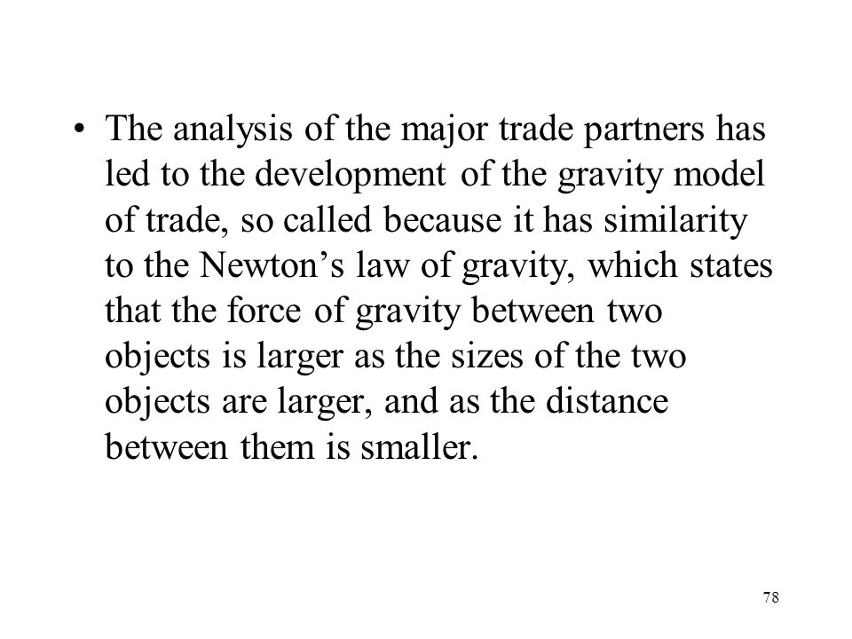 The analysis of the major trade partners has led to the development of the gravity model of trade, so called because it has similarity to the Newton's law of gravity, which states that the force of gravity between two objects is larger as the sizes of the two objects are larger, and as the distance between them is smaller.