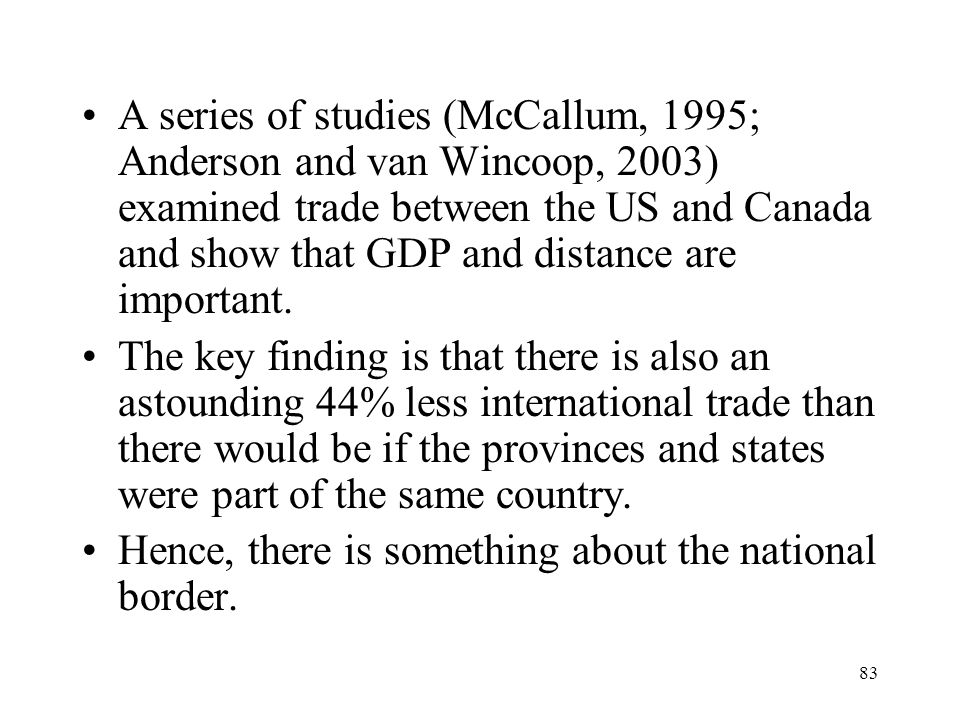 A series of studies (McCallum, 1995; Anderson and van Wincoop, 2003) examined trade between the US and Canada and show that GDP and distance are important.