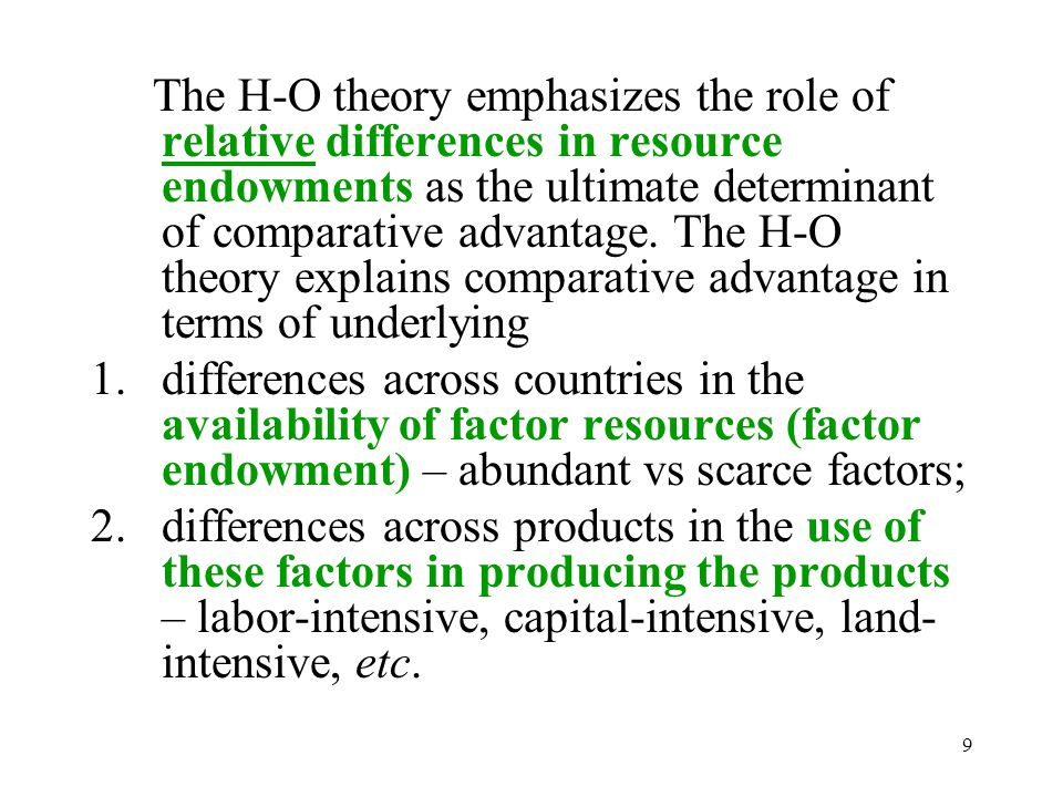 The H-O theory emphasizes the role of relative differences in resource endowments as the ultimate determinant of comparative advantage. The H-O theory explains comparative advantage in terms of underlying