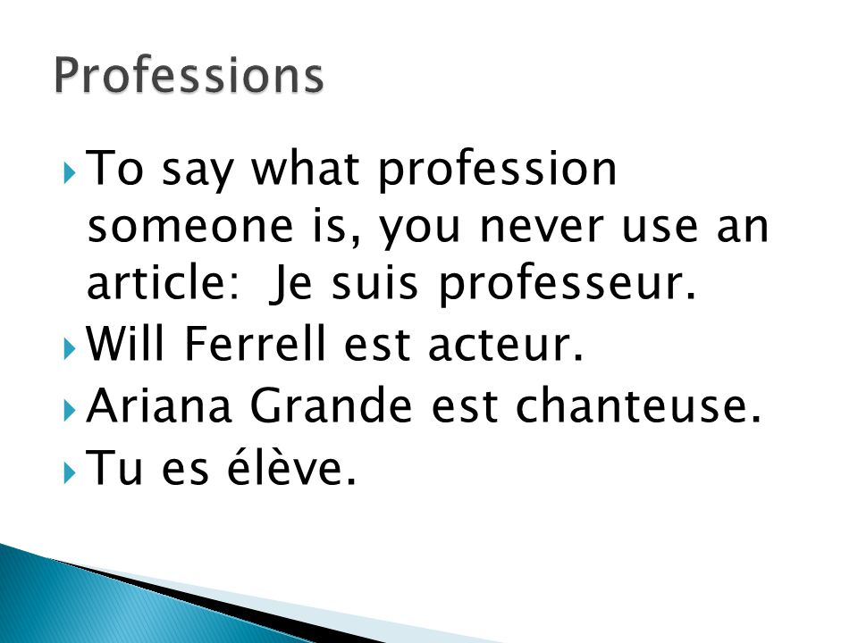 Professions To say what profession someone is, you never use an article: Je suis professeur. Will Ferrell est acteur.