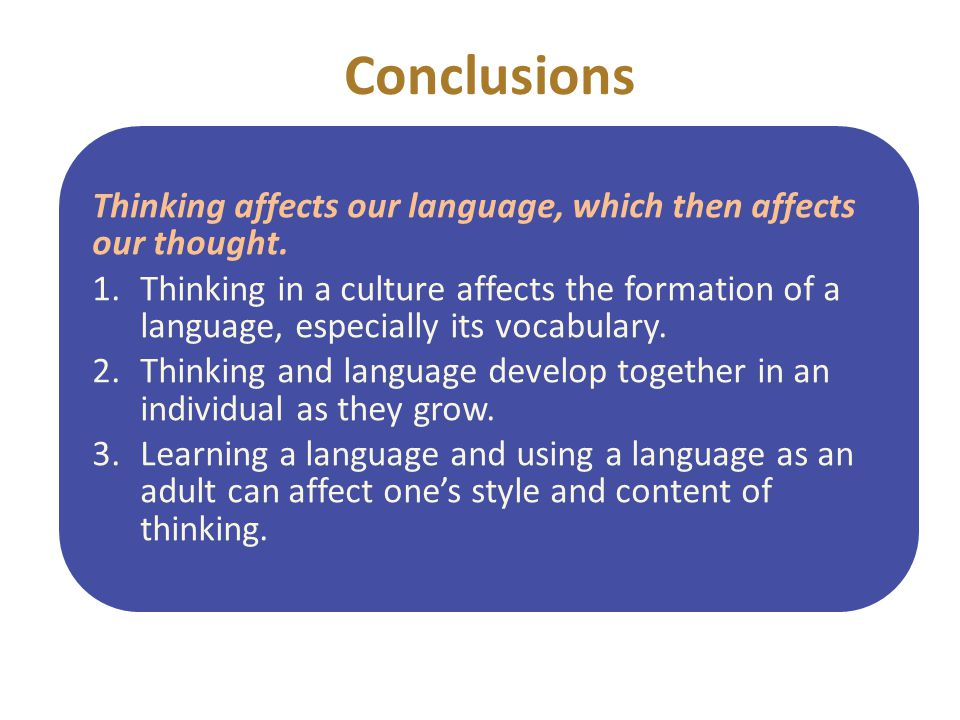 Conclusions Thinking affects our language, which then affects our thought.