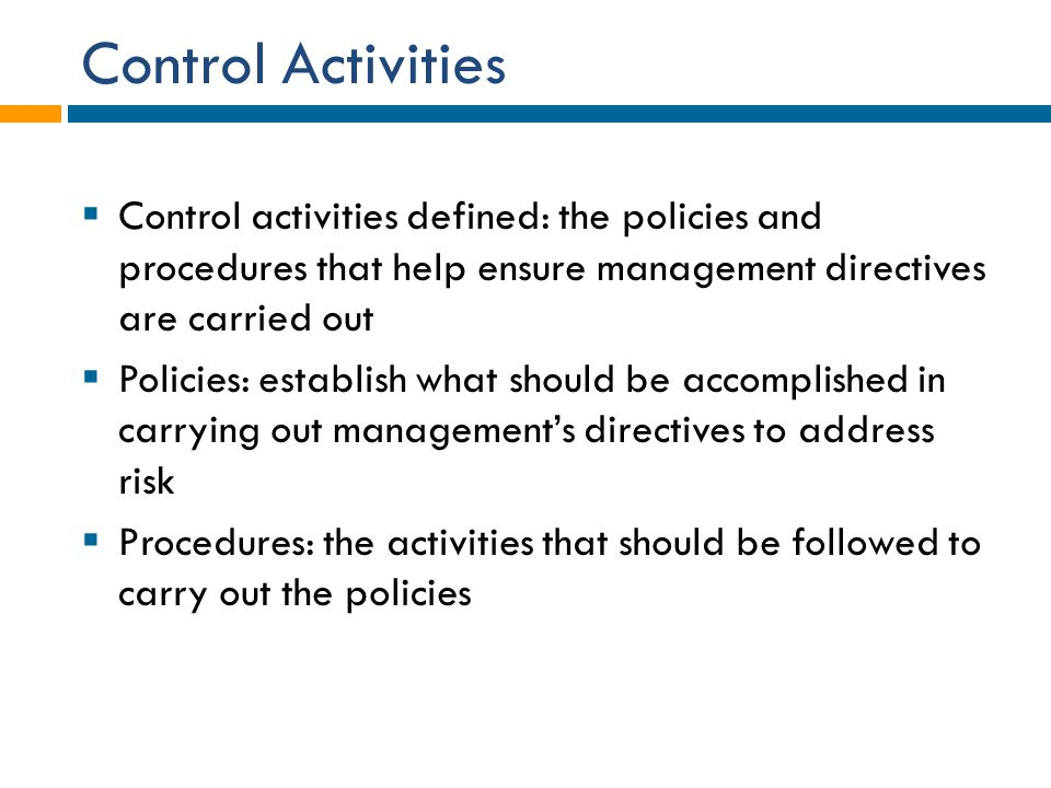 Control Activities Control activities defined: the policies and procedures that help ensure management directives are carried out.
