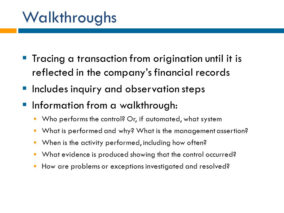 Walkthroughs Tracing a transaction from origination until it is reflected in the company's financial records.