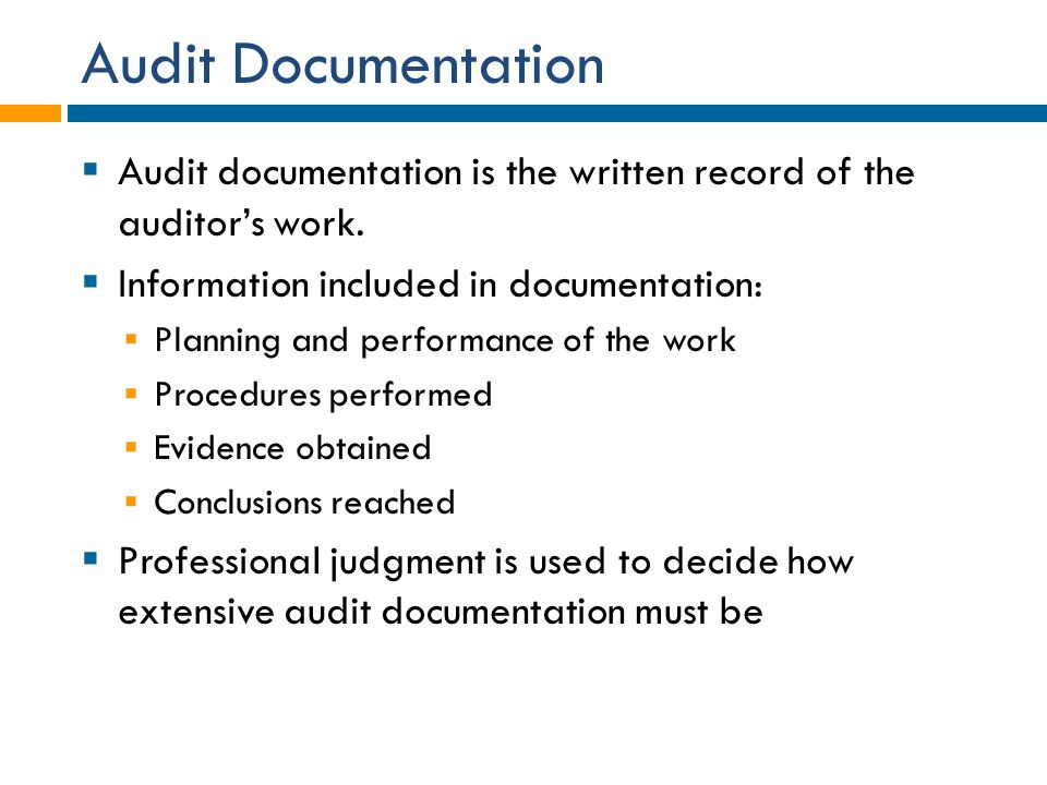 Audit Documentation Audit documentation is the written record of the auditor's work. Information included in documentation: