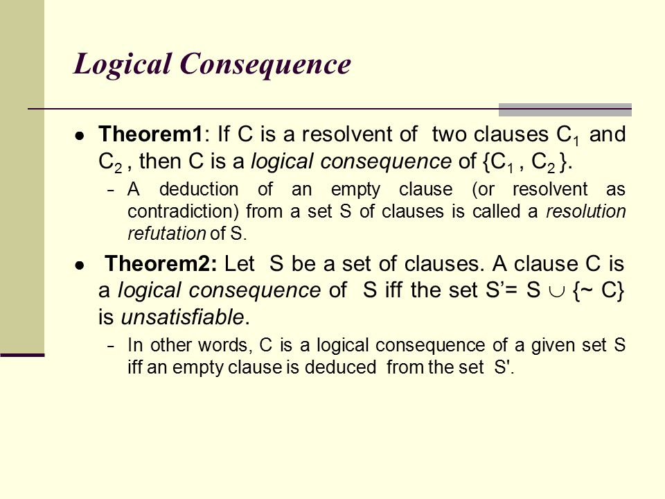 Logical Consequence Theorem1: If C is a resolvent of two clauses C1 and C2 , then C is a logical consequence of {C1 , C2 }.